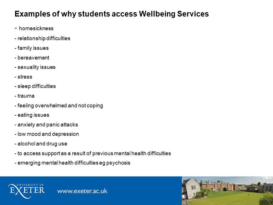 Examples of why students access Wellbeing Services - homesickness - relationship difficulties - family issues - bereavement - sexuality issues - stress - sleep difficulties - trauma - feeling overwhelmed and not coping - eating issues - anxiety and panic attacks - low mood and depression - alcohol and drug use - to access support as a result of previous mental health difficulties - emerging mental health difficulties eg psychosis