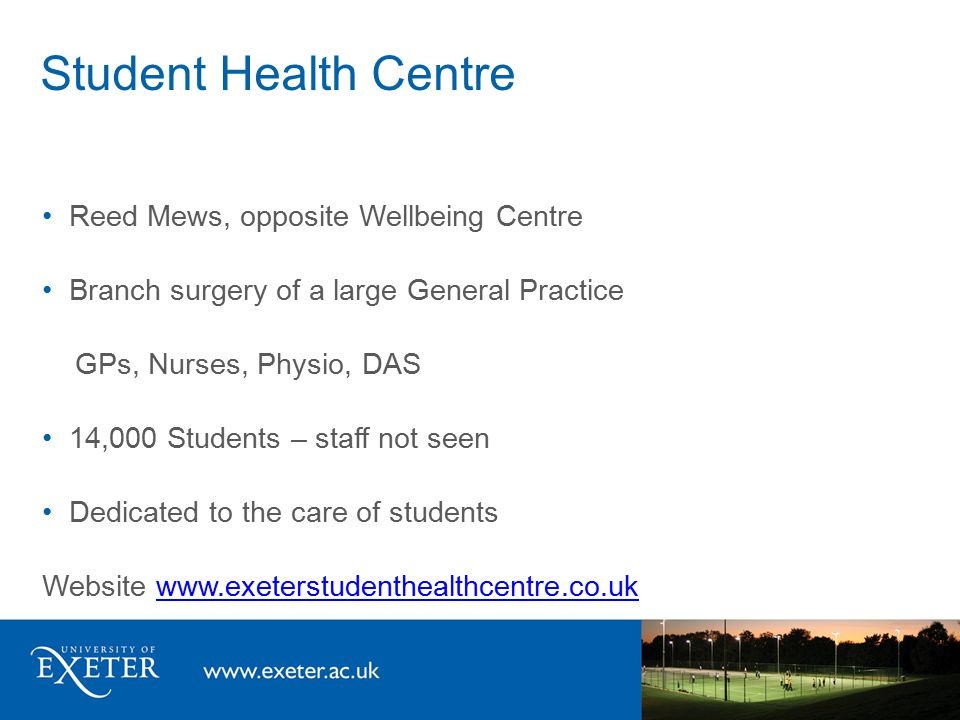 Student Health Centre Reed Mews, opposite Wellbeing Centre Branch surgery of a large General Practice GPs, Nurses, Physio, DAS 14,000 Students – staff not seen Dedicated to the care of students Website www.exeterstudenthealthcentre.co.ukwww.exeterstudenthealthcentre.co.uk