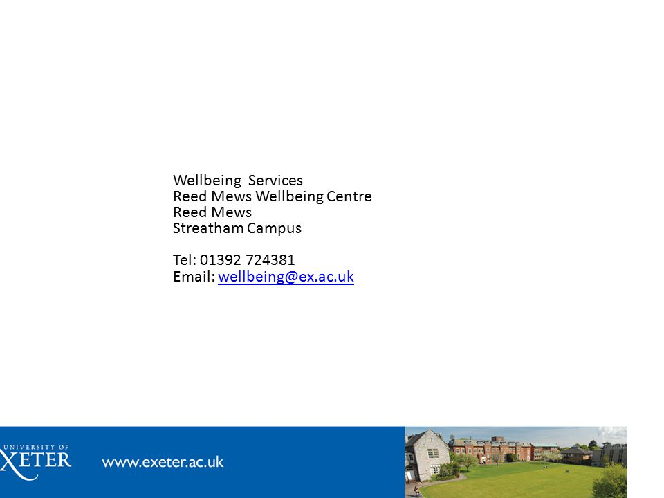 Wellbeing Services Reed Mews Wellbeing Centre Reed Mews Streatham Campus Tel: 01392 724381 Email: wellbeing@ex.ac.ukwellbeing@ex.ac.uk