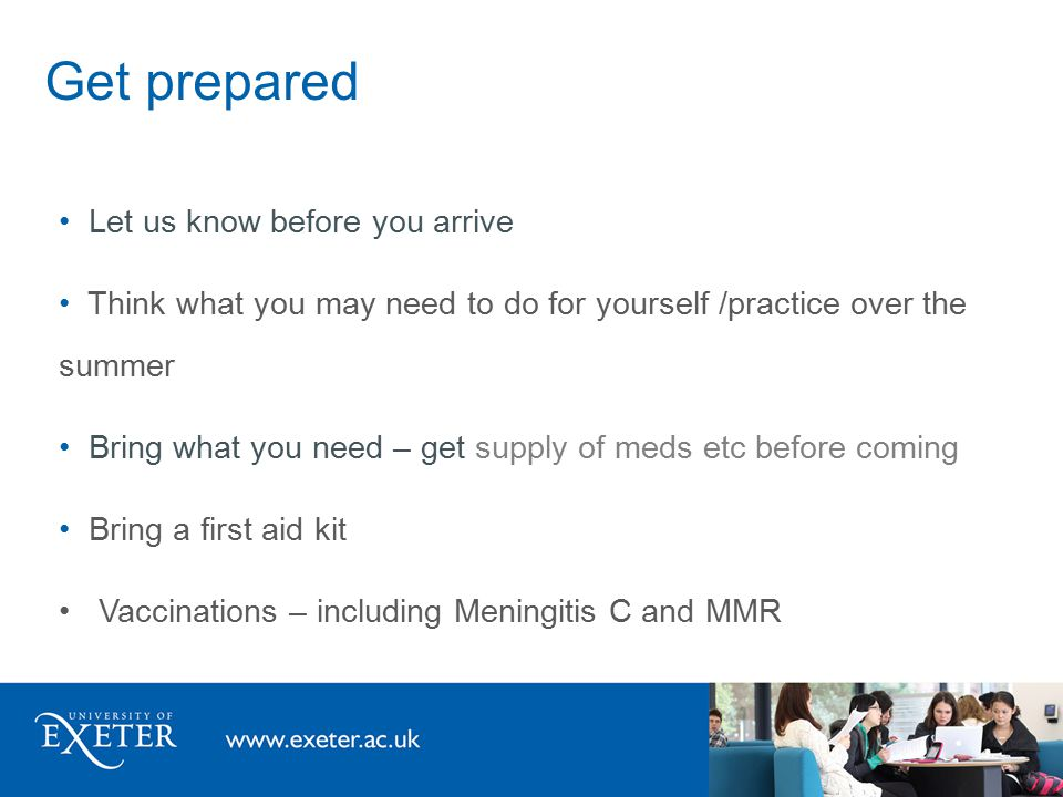 Get prepared Let us know before you arrive Think what you may need to do for yourself /practice over the summer Bring what you need – get supply of meds etc before coming Bring a first aid kit Vaccinations – including Meningitis C and MMR