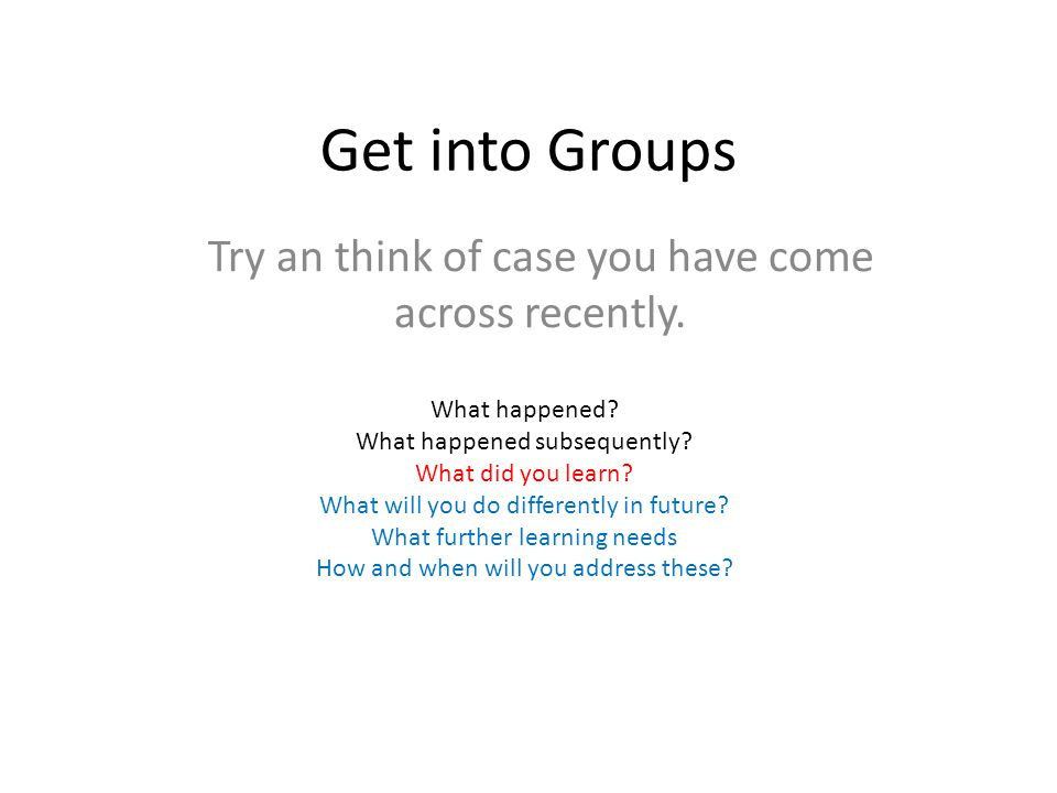 Get into Groups Try an think of case you have come across recently. What happened? What happened subsequently? What did you learn? What will you do di