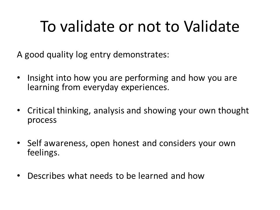To validate or not to Validate A good quality log entry demonstrates: Insight into how you are performing and how you are learning from everyday exper