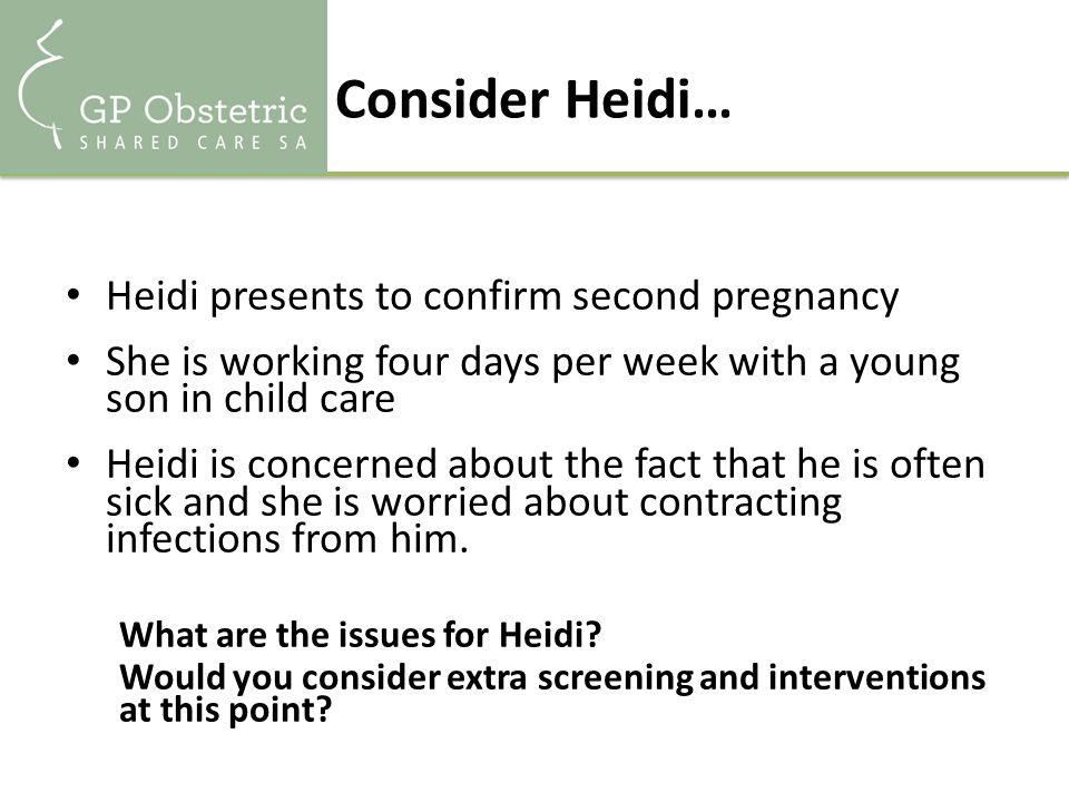 Consider Heidi… Heidi presents to confirm second pregnancy She is working four days per week with a young son in child care Heidi is concerned about the fact that he is often sick and she is worried about contracting infections from him.