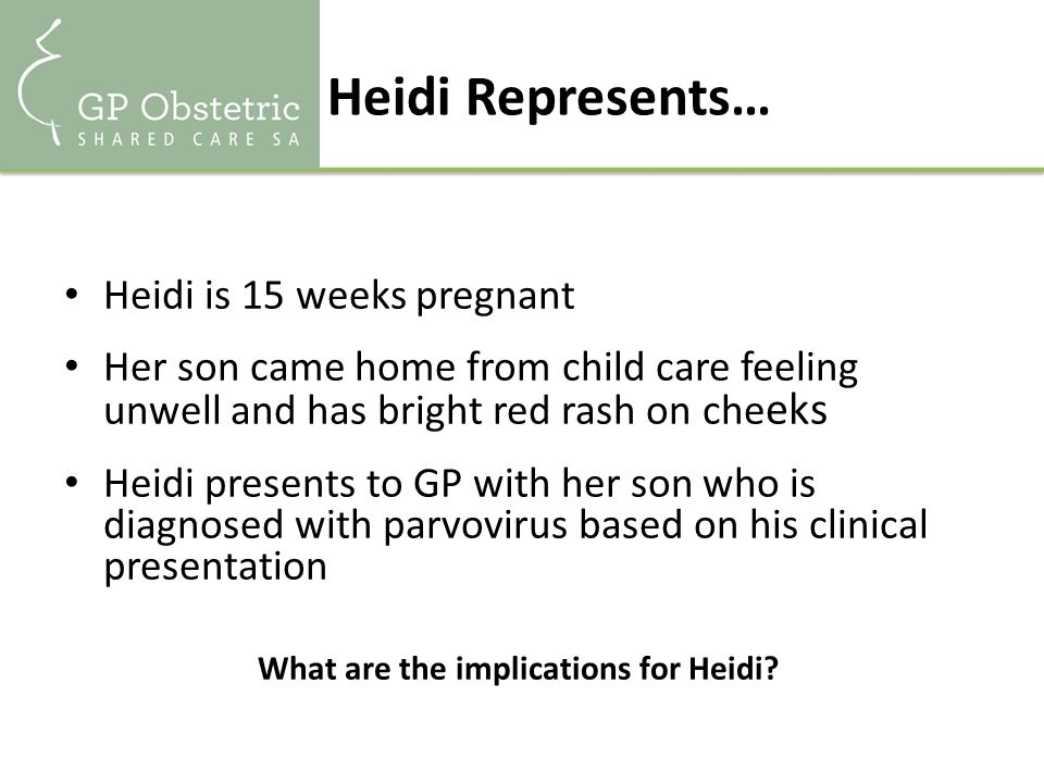 Heidi Represents… Heidi is 15 weeks pregnant Her son came home from child care feeling unwell and has bright red rash on che eks Heidi presents to GP with her son who is diagnosed with parvovirus based on his clinical presentation What are the implications for Heidi