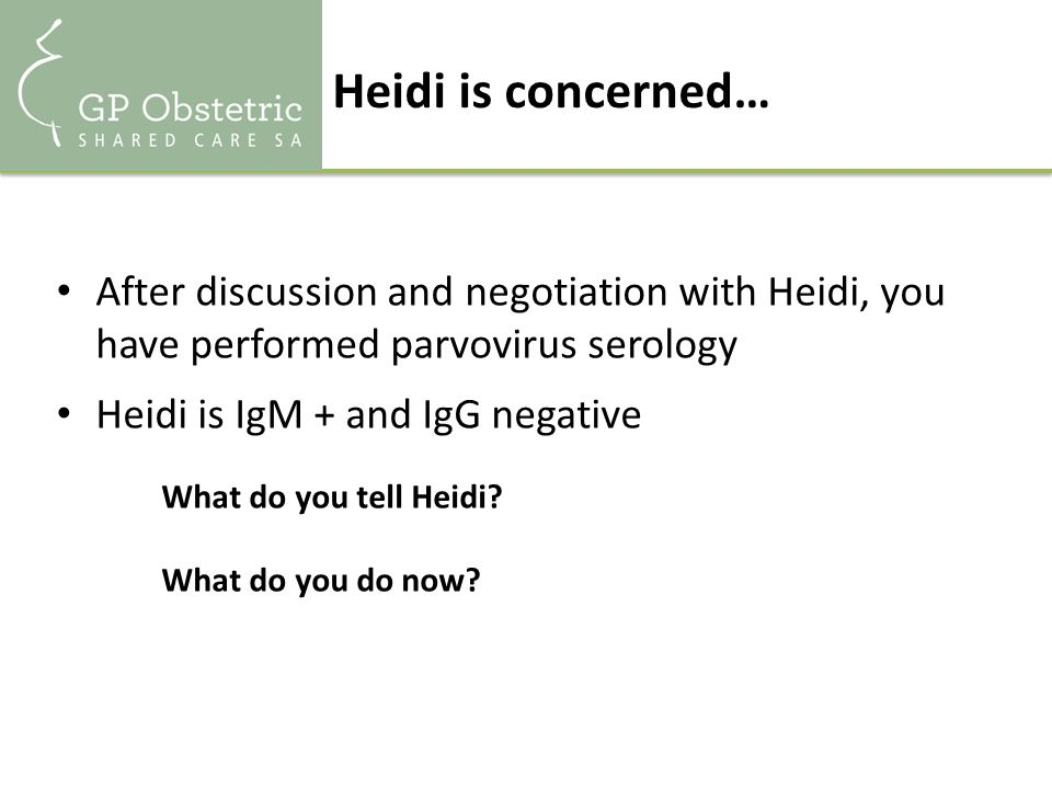 Heidi is concerned… After discussion and negotiation with Heidi, you have performed parvovirus serology Heidi is IgM + and IgG negative What do you tell Heidi.