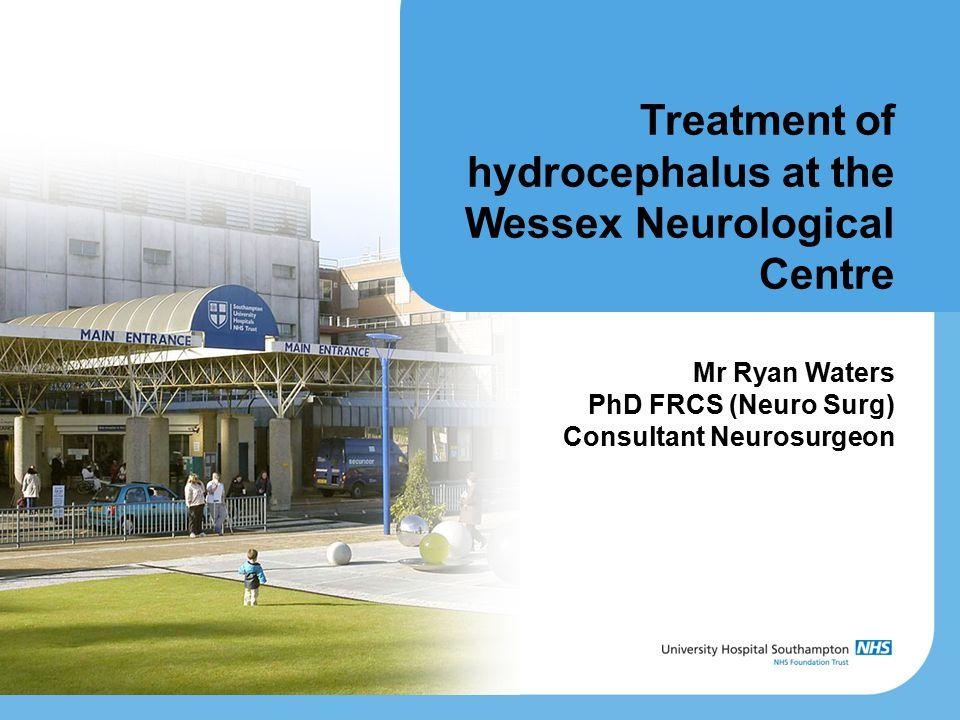 Treatment of hydrocephalus at the Wessex Neurological Centre Mr Ryan Waters PhD FRCS (Neuro Surg) Consultant Neurosurgeon