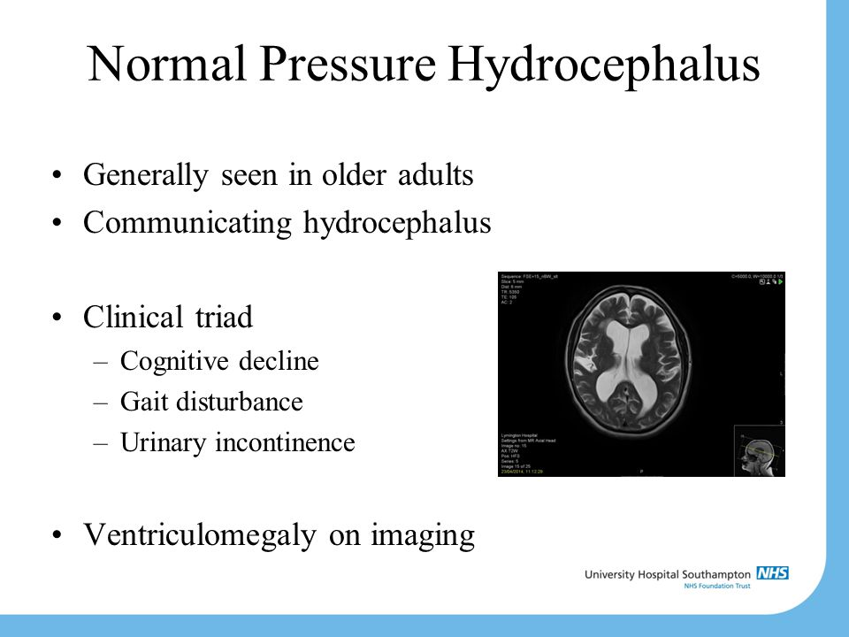 Normal Pressure Hydrocephalus Generally seen in older adults Communicating hydrocephalus Clinical triad –Cognitive decline –Gait disturbance –Urinary