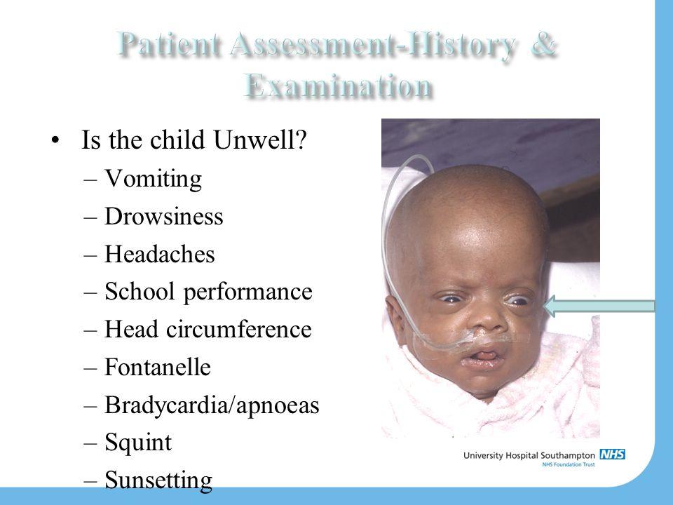Is the child Unwell? –Vomiting –Drowsiness –Headaches –School performance –Head circumference –Fontanelle –Bradycardia/apnoeas –Squint –Sunsetting