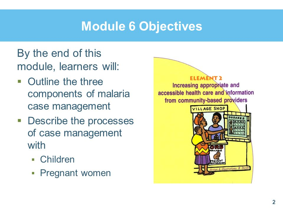 Module 6 Objectives By the end of this module, learners will:  Outline the three components of malaria case management  Describe the processes of ca
