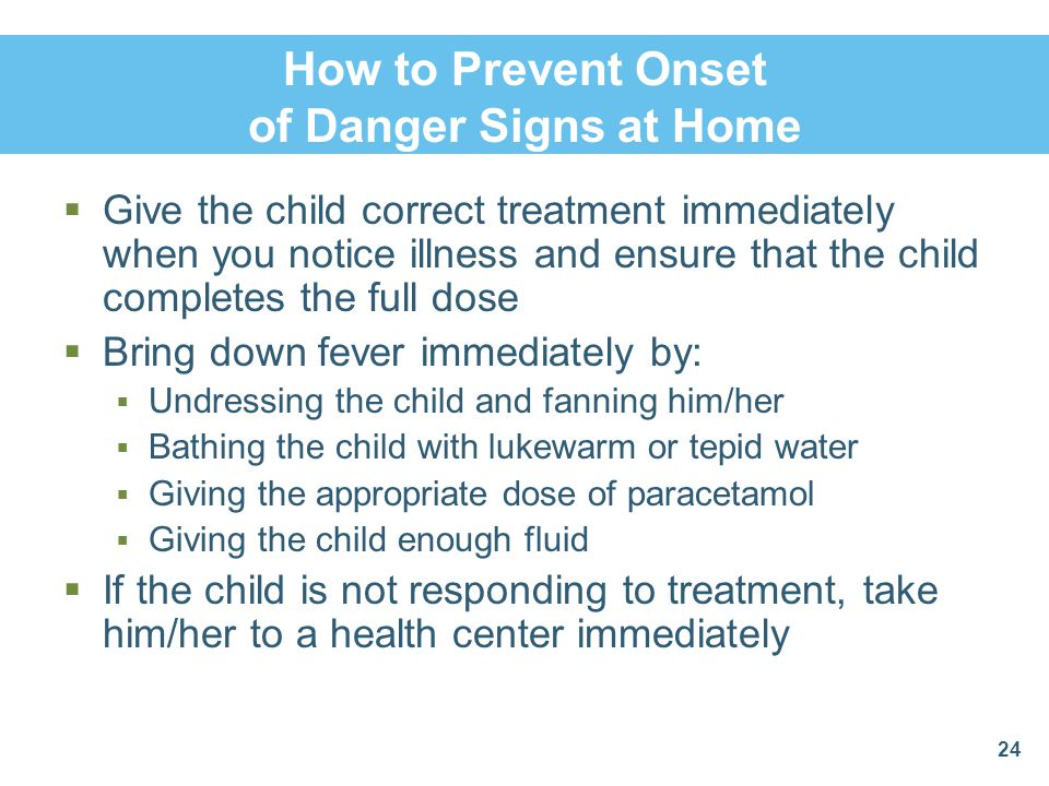 How to Prevent Onset of Danger Signs at Home  Give the child correct treatment immediately when you notice illness and ensure that the child complete
