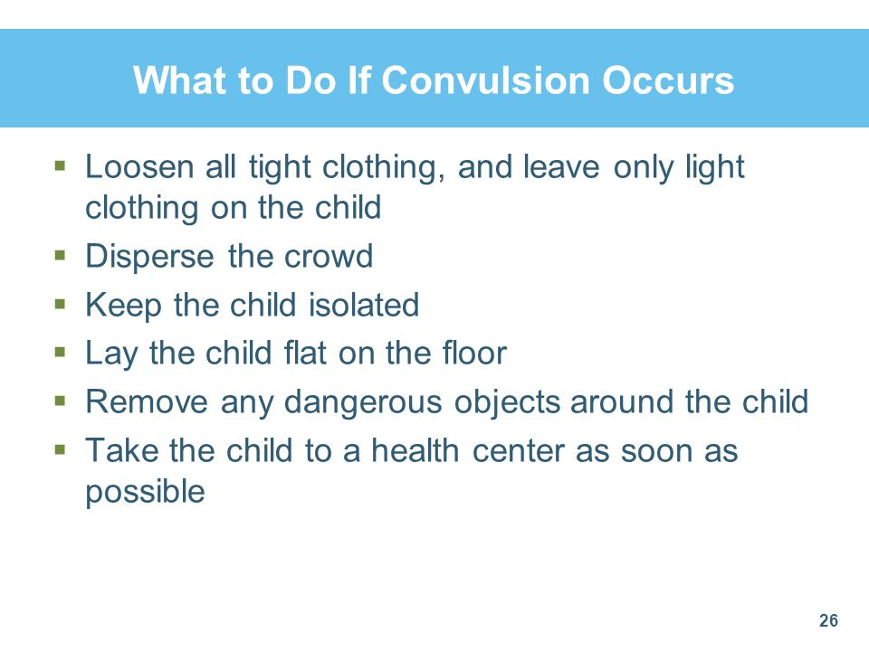 What to Do If Convulsion Occurs  Loosen all tight clothing, and leave only light clothing on the child  Disperse the crowd  Keep the child isolated