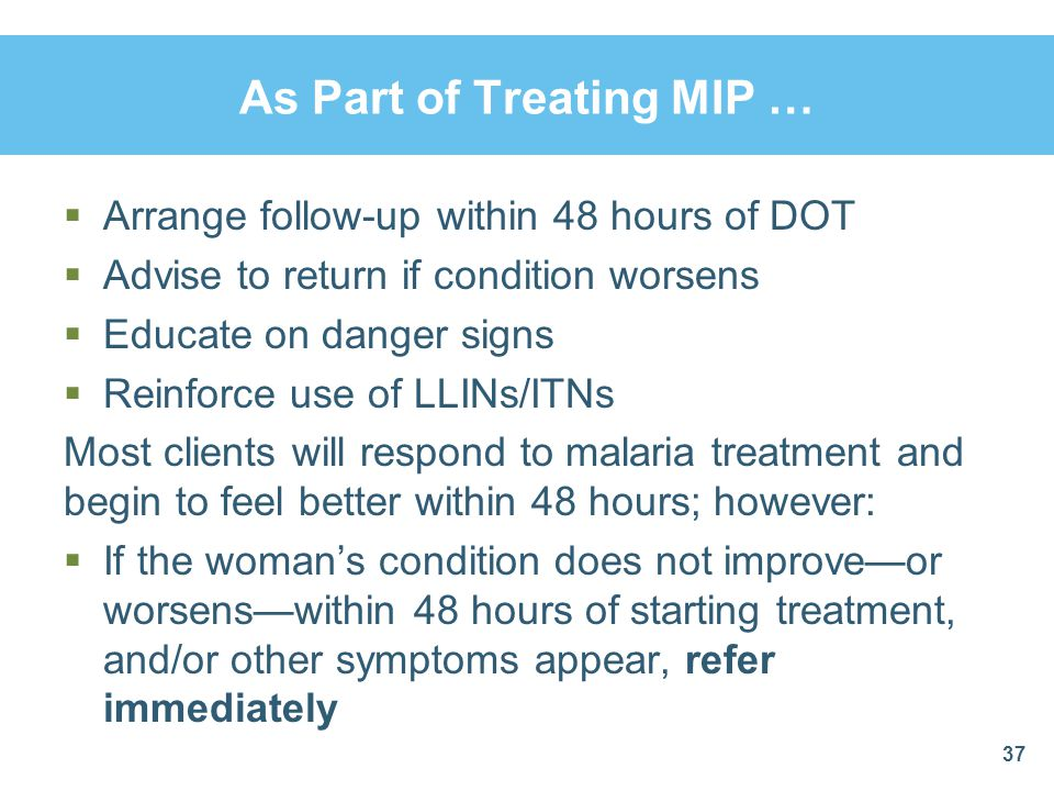As Part of Treating MIP …  Arrange follow-up within 48 hours of DOT  Advise to return if condition worsens  Educate on danger signs  Reinforce use