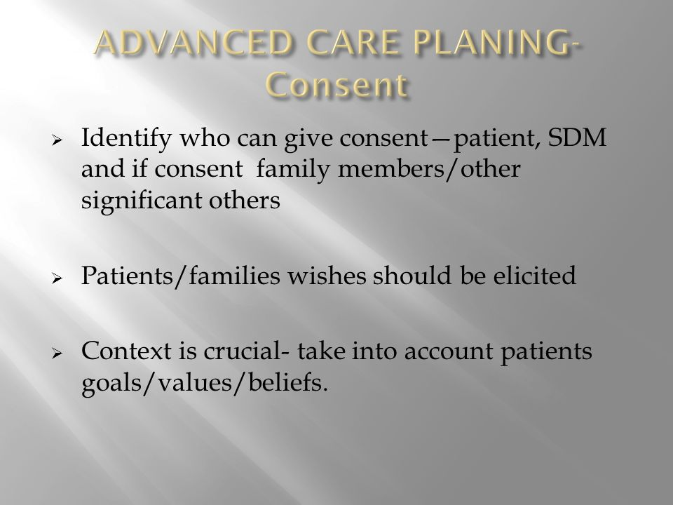  Identify who can give consent—patient, SDM and if consent family members/other significant others  Patients/families wishes should be elicited  Context is crucial- take into account patients goals/values/beliefs.