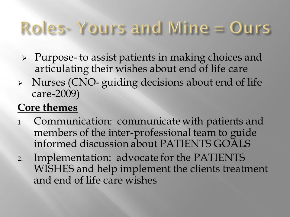  Purpose- to assist patients in making choices and articulating their wishes about end of life care  Nurses (CNO- guiding decisions about end of life care-2009) Core themes 1.
