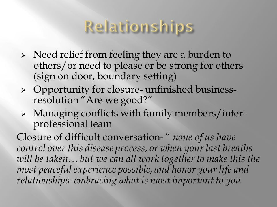  Need relief from feeling they are a burden to others/or need to please or be strong for others (sign on door, boundary setting)  Opportunity for closure- unfinished business- resolution Are we good  Managing conflicts with family members/inter- professional team Closure of difficult conversation- none of us have control over this disease process, or when your last breaths will be taken… but we can all work together to make this the most peaceful experience possible, and honor your life and relationships- embracing what is most important to you