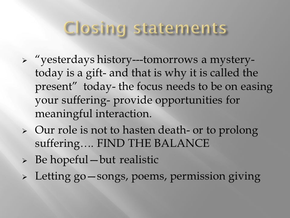  yesterdays history---tomorrows a mystery- today is a gift- and that is why it is called the present today- the focus needs to be on easing your suffering- provide opportunities for meaningful interaction.