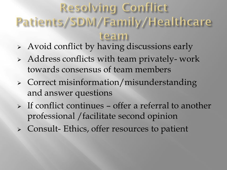  Avoid conflict by having discussions early  Address conflicts with team privately- work towards consensus of team members  Correct misinformation/misunderstanding and answer questions  If conflict continues – offer a referral to another professional /facilitate second opinion  Consult- Ethics, offer resources to patient