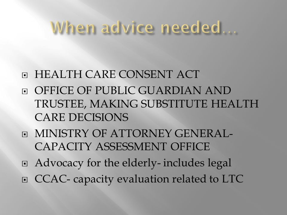  HEALTH CARE CONSENT ACT  OFFICE OF PUBLIC GUARDIAN AND TRUSTEE, MAKING SUBSTITUTE HEALTH CARE DECISIONS  MINISTRY OF ATTORNEY GENERAL- CAPACITY ASSESSMENT OFFICE  Advocacy for the elderly- includes legal  CCAC- capacity evaluation related to LTC