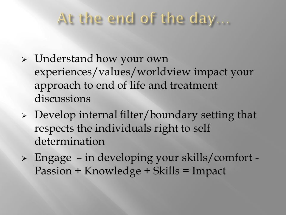  Understand how your own experiences/values/worldview impact your approach to end of life and treatment discussions  Develop internal filter/boundary setting that respects the individuals right to self determination  Engage – in developing your skills/comfort - Passion + Knowledge + Skills = Impact