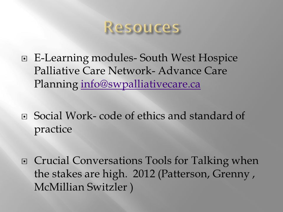  E-Learning modules- South West Hospice Palliative Care Network- Advance Care Planning info@swpalliativecare.cainfo@swpalliativecare.ca  Social Work- code of ethics and standard of practice  Crucial Conversations Tools for Talking when the stakes are high.
