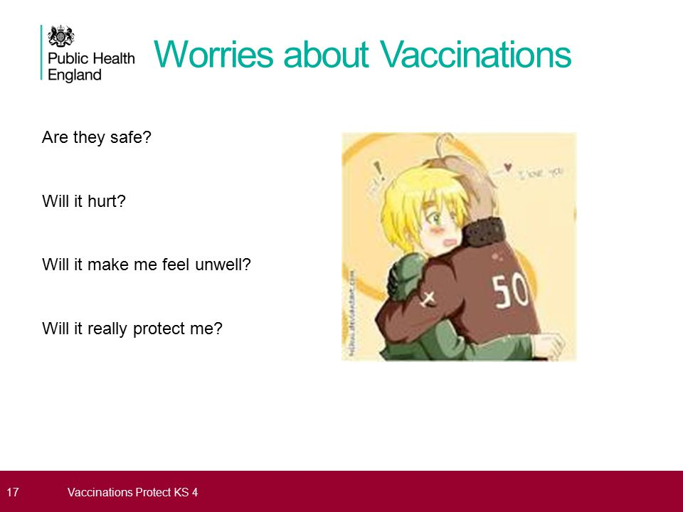 Worries about Vaccinations Are they safe? Will it hurt? Will it make me feel unwell? Will it really protect me? 17Vaccinations Protect KS 4
