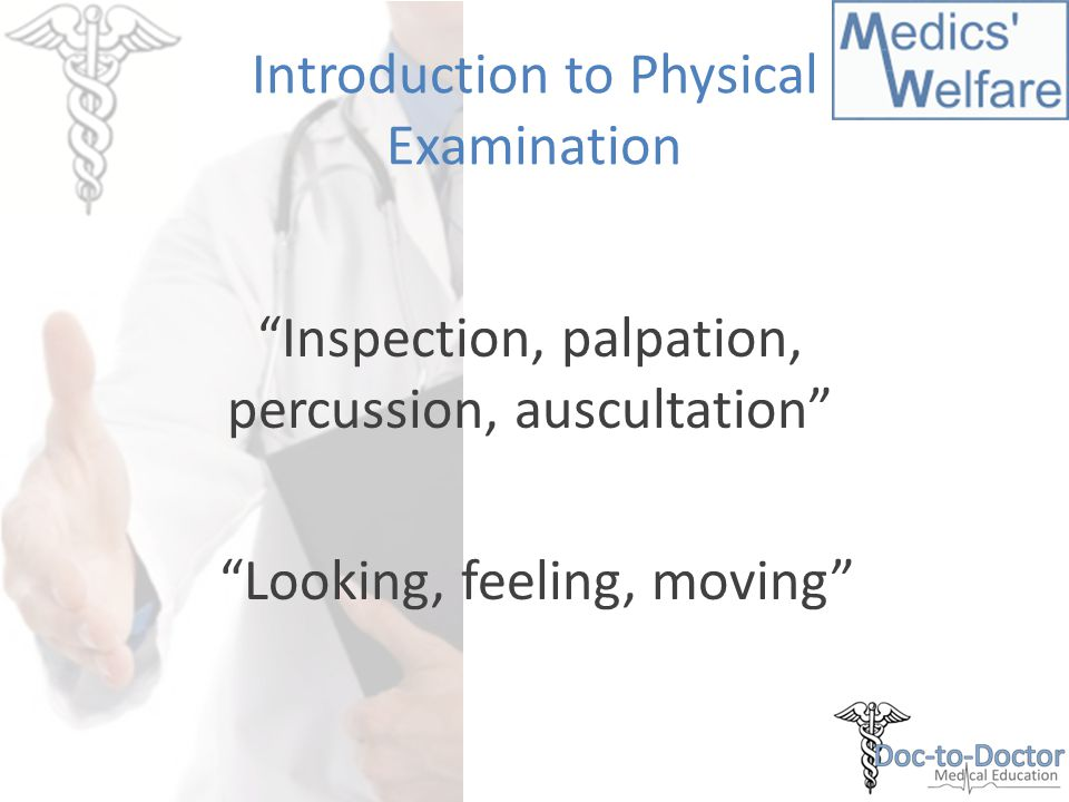 Introduction to Physical Examination Inspection, palpation, percussion, auscultation Looking, feeling, moving