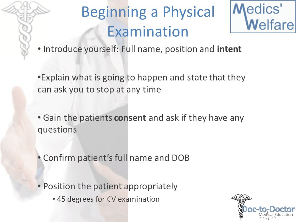 Beginning a Physical Examination Introduce yourself: Full name, position and intent Explain what is going to happen and state that they can ask you to stop at any time Gain the patients consent and ask if they have any questions Confirm patient's full name and DOB Position the patient appropriately 45 degrees for CV examination