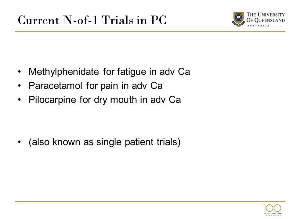 Current N-of-1 Trials in PC Methylphenidate for fatigue in adv Ca Paracetamol for pain in adv Ca Pilocarpine for dry mouth in adv Ca (also known as single patient trials)
