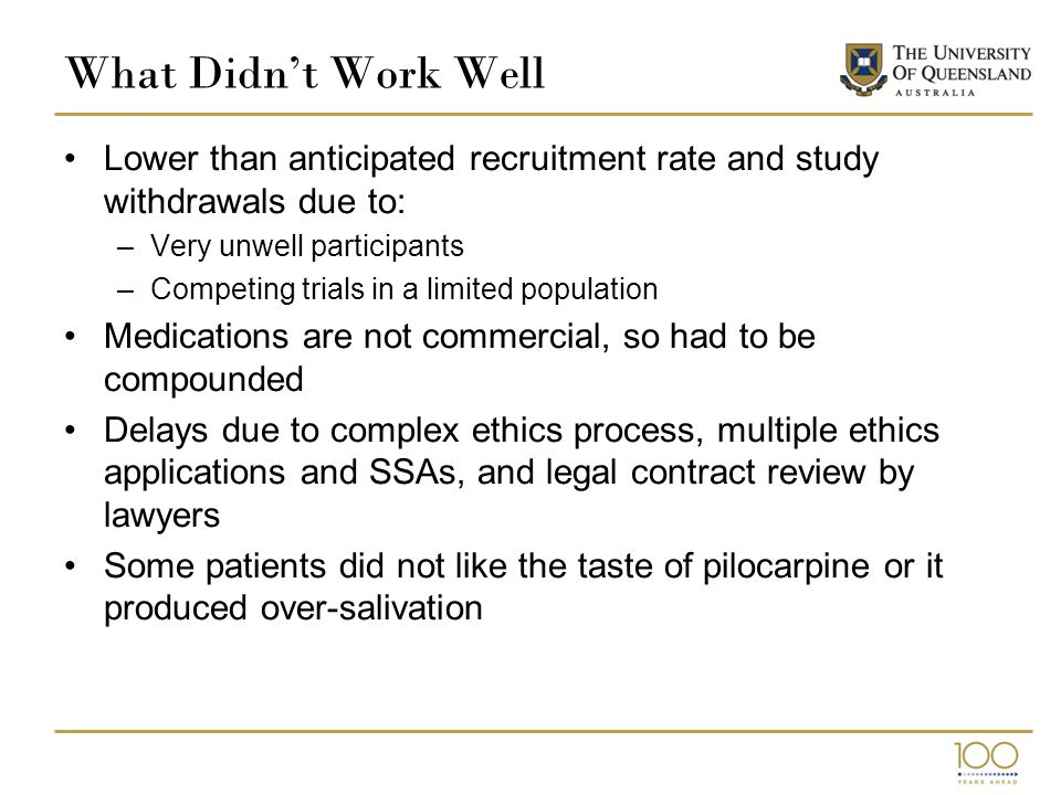 What we would do differently We would continue with the Caresearch database and the PaCCSC network Have more realistic timelines on trials that are difficult to recruit in grant applications Ensure eligibility criteria is less restrictive if possible Look at different recruitment strategies including through the community rather than solely hospital based