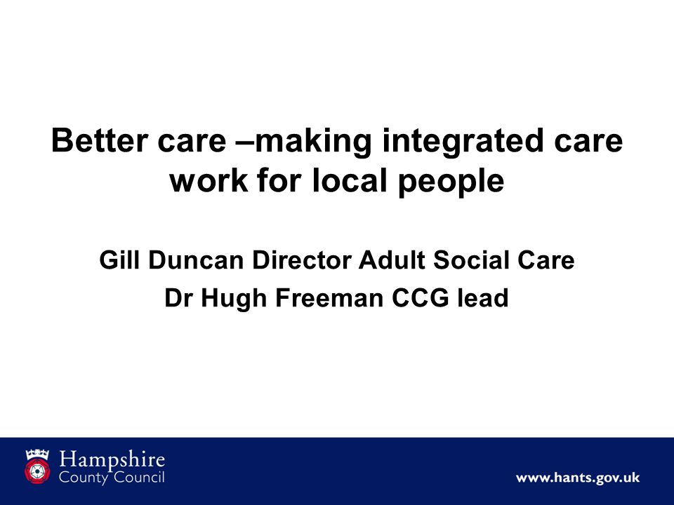 Better care –making integrated care work for local people Gill Duncan Director Adult Social Care Dr Hugh Freeman CCG lead
