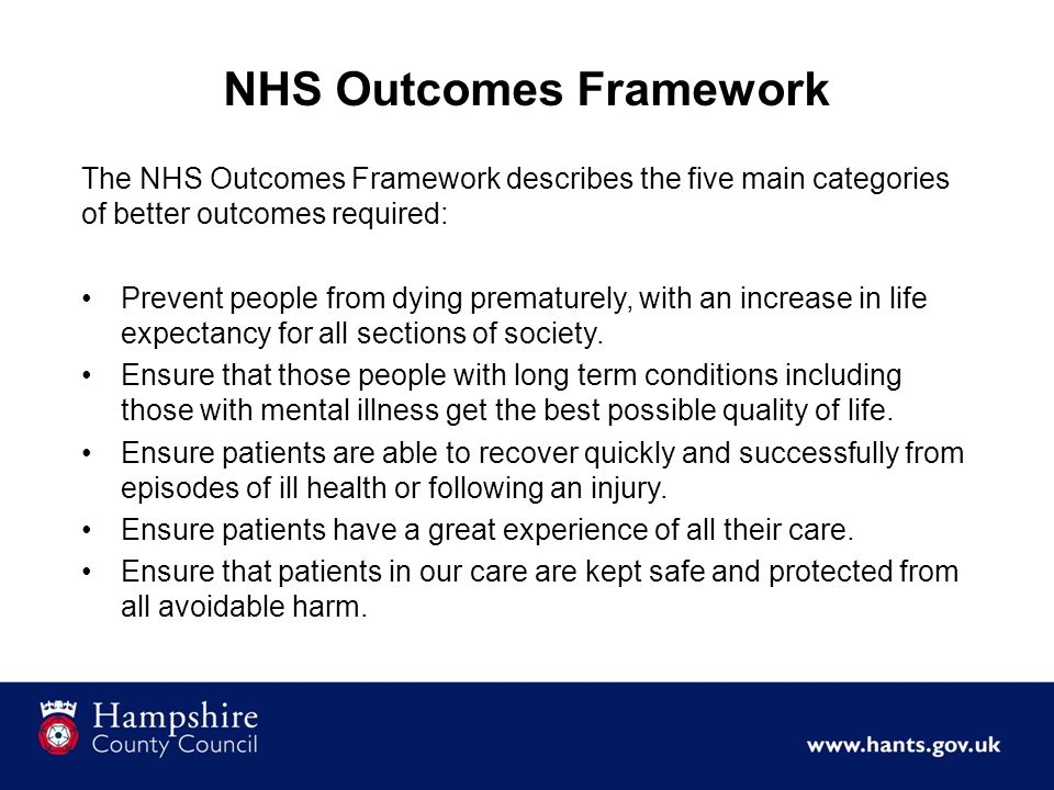 The NHS Outcomes Framework describes the five main categories of better outcomes required: Prevent people from dying prematurely, with an increase in
