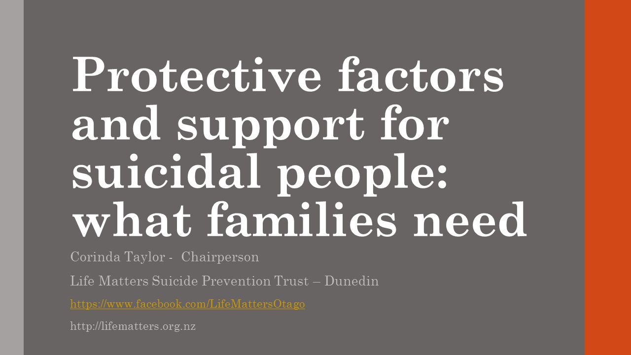 Protective factors and support for suicidal people: what families need Corinda Taylor - Chairperson Life Matters Suicide Prevention Trust – Dunedin ht