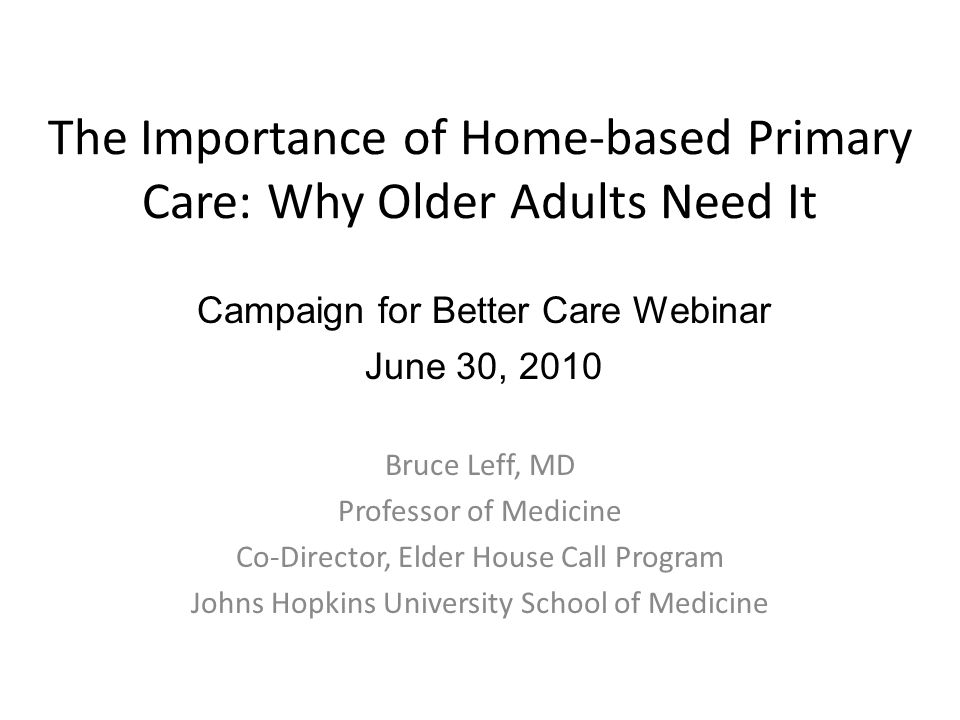 The Importance of Home-based Primary Care: Why Older Adults Need It Bruce Leff, MD Professor of Medicine Co-Director, Elder House Call Program Johns Hopkins University School of Medicine Campaign for Better Care Webinar June 30, 2010