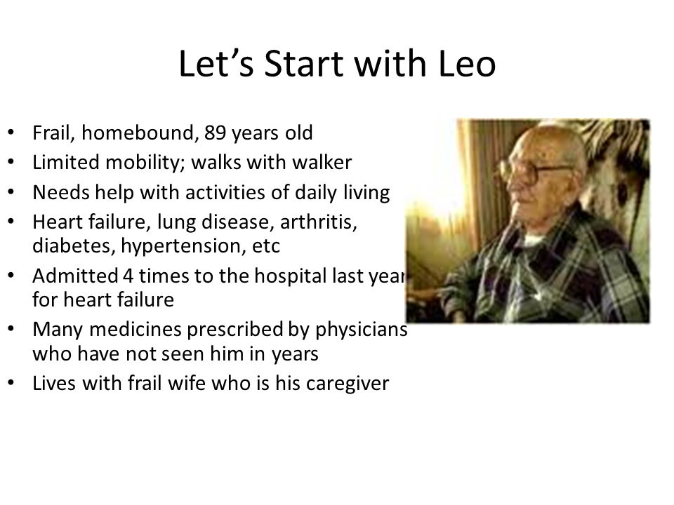 Let's Start with Leo Frail, homebound, 89 years old Limited mobility; walks with walker Needs help with activities of daily living Heart failure, lung disease, arthritis, diabetes, hypertension, etc Admitted 4 times to the hospital last year for heart failure Many medicines prescribed by physicians who have not seen him in years Lives with frail wife who is his caregiver