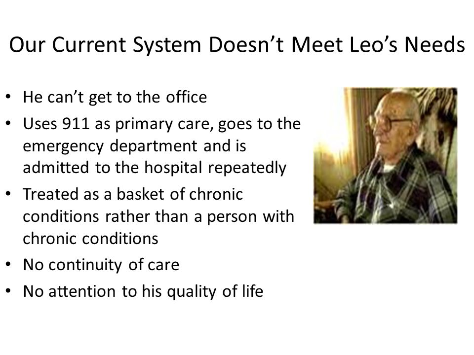Our Current System Doesn't Meet Leo's Needs He can't get to the office Uses 911 as primary care, goes to the emergency department and is admitted to the hospital repeatedly Treated as a basket of chronic conditions rather than a person with chronic conditions No continuity of care No attention to his quality of life