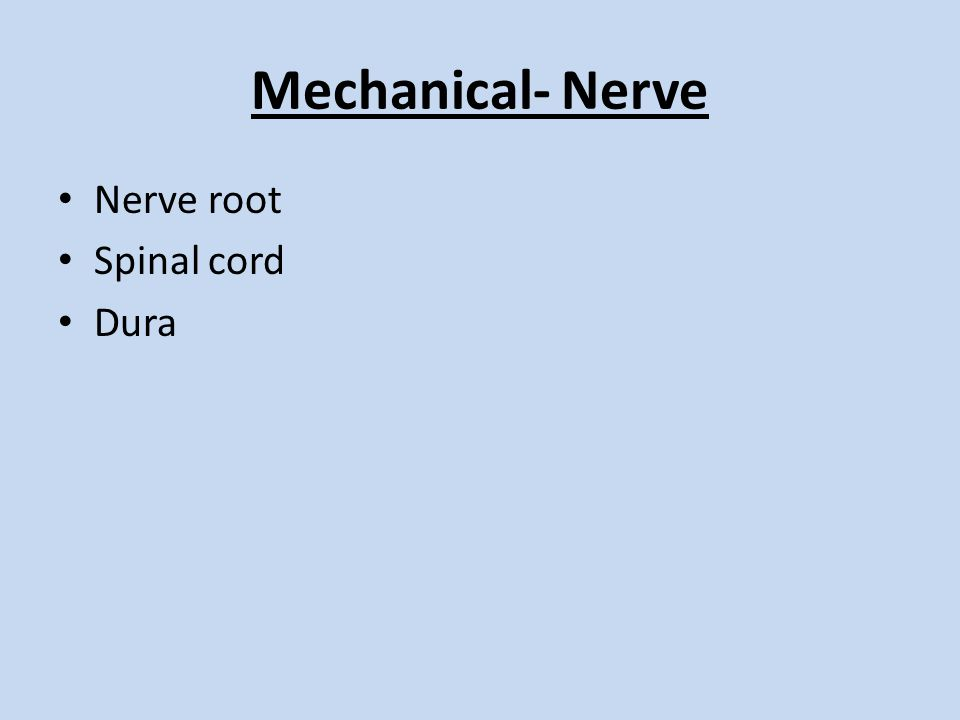 Mechanical- Nerve Nerve root Spinal cord Dura