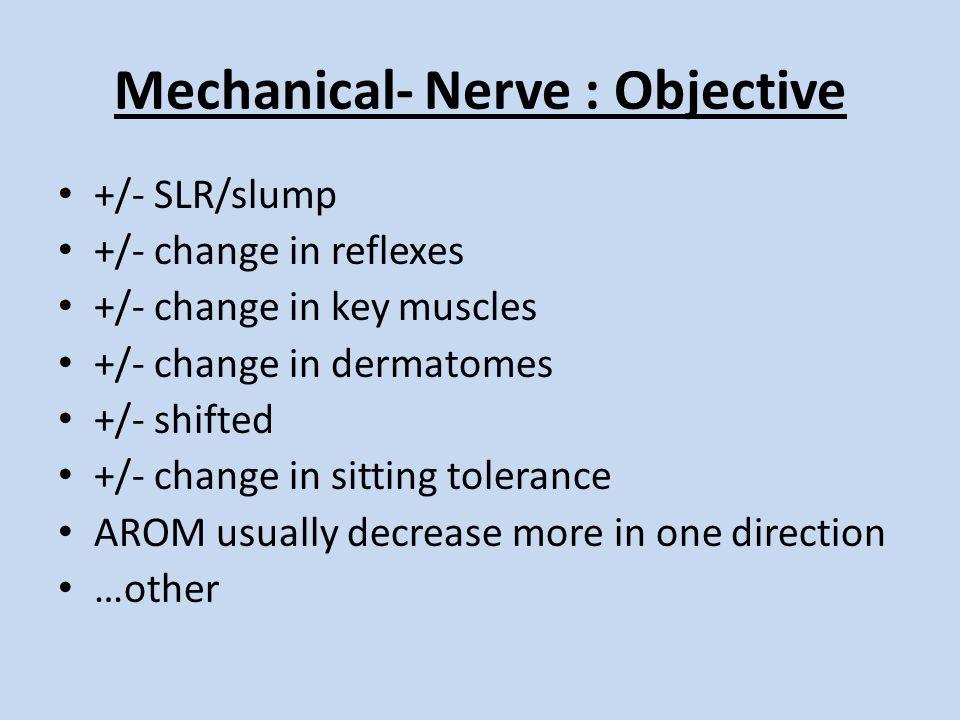 Mechanical- Nerve : Objective +/- SLR/slump +/- change in reflexes +/- change in key muscles +/- change in dermatomes +/- shifted +/- change in sittin