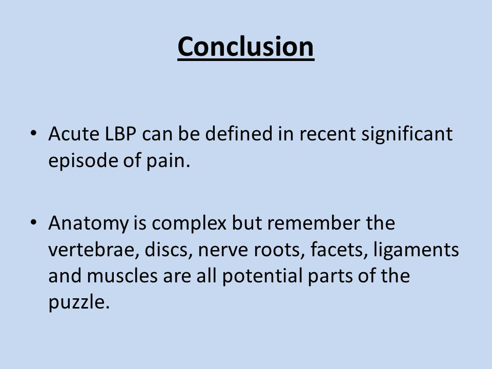 Conclusion Acute LBP can be defined in recent significant episode of pain. Anatomy is complex but remember the vertebrae, discs, nerve roots, facets,