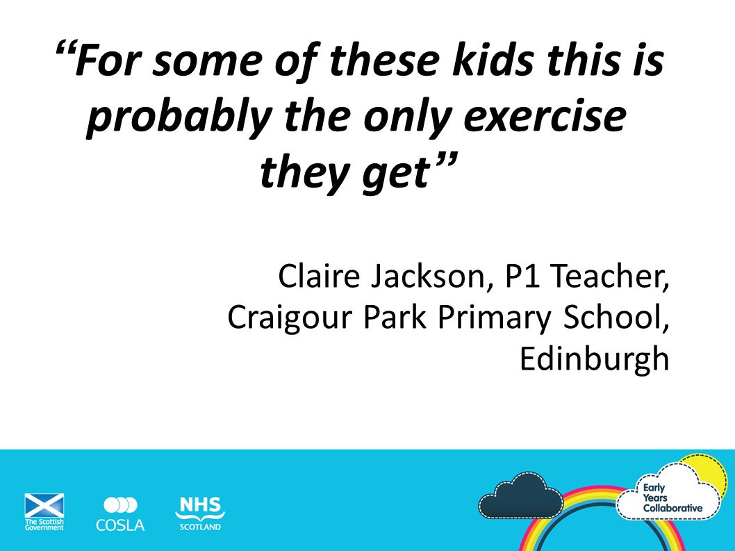 For some of these kids this is probably the only exercise they get Claire Jackson, P1 Teacher, Craigour Park Primary School, Edinburgh