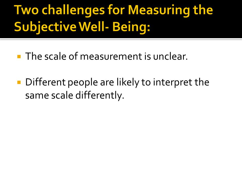  The scale of measurement is unclear.  Different people are likely to interpret the same scale differently.