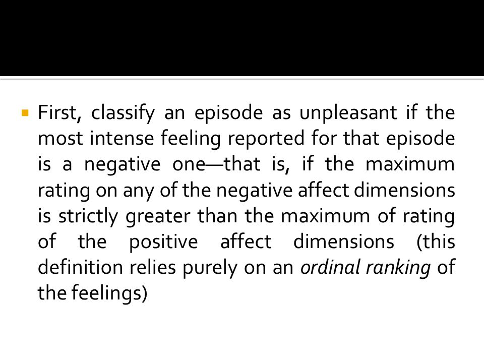  First, classify an episode as unpleasant if the most intense feeling reported for that episode is a negative one—that is, if the maximum rating on any of the negative affect dimensions is strictly greater than the maximum of rating of the positive affect dimensions (this definition relies purely on an ordinal ranking of the feelings)