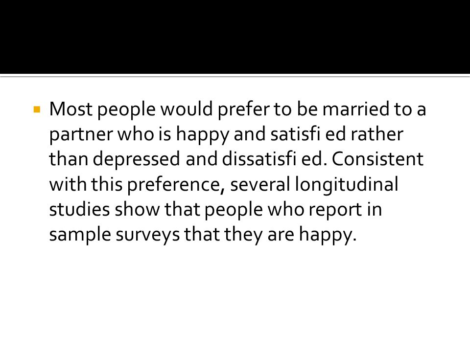  Most people would prefer to be married to a partner who is happy and satisfi ed rather than depressed and dissatisfi ed.