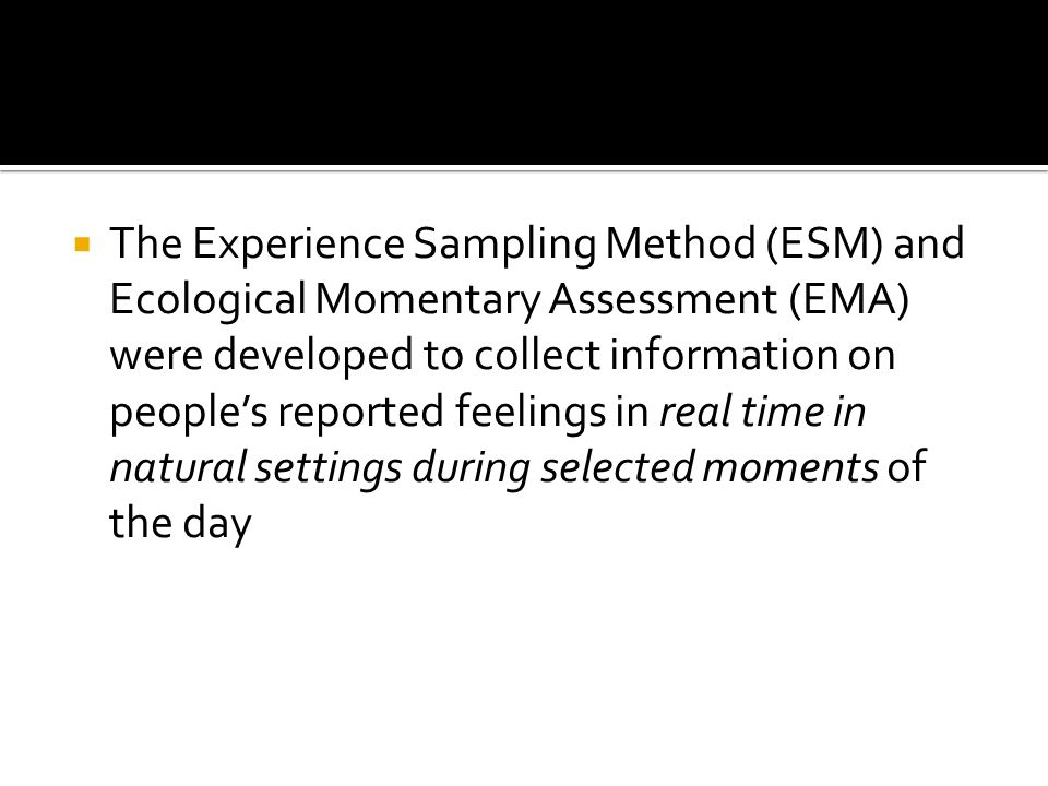  The Experience Sampling Method (ESM) and Ecological Momentary Assessment (EMA) were developed to collect information on people's reported feelings in real time in natural settings during selected moments of the day
