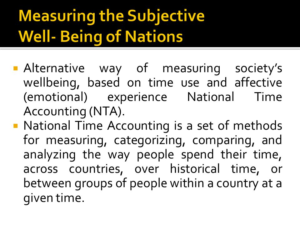  Alternative way of measuring society's wellbeing, based on time use and affective (emotional) experience National Time Accounting (NTA).  National