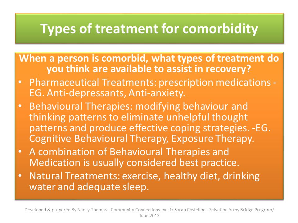 Types of treatment for comorbidity When a person is comorbid, what types of treatment do you think are available to assist in recovery.