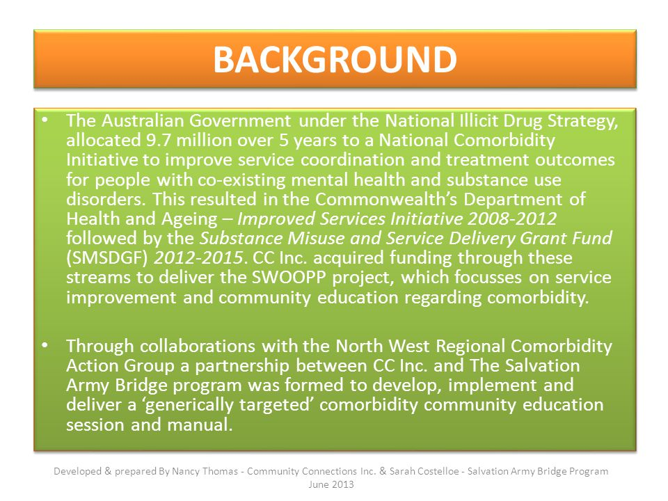 BACKGROUND The Australian Government under the National Illicit Drug Strategy, allocated 9.7 million over 5 years to a National Comorbidity Initiative to improve service coordination and treatment outcomes for people with co-existing mental health and substance use disorders.