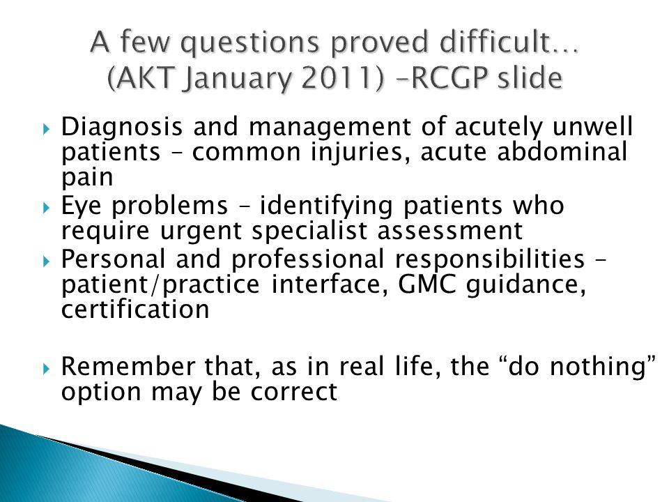 A few questions proved difficult… (AKT January 2011) –RCGP slide  Diagnosis and management of acutely unwell patients – common injuries, acute abdominal pain  Eye problems – identifying patients who require urgent specialist assessment  Personal and professional responsibilities – patient/practice interface, GMC guidance, certification  Remember that, as in real life, the do nothing option may be correct