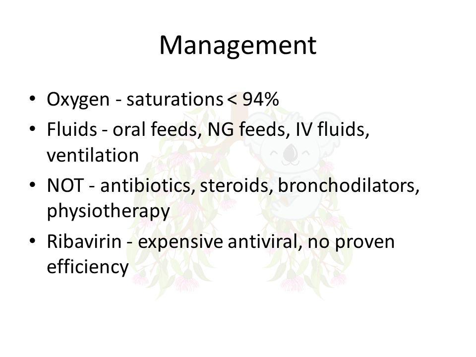 Management Oxygen - saturations < 94% Fluids - oral feeds, NG feeds, IV fluids, ventilation NOT - antibiotics, steroids, bronchodilators, physiotherap