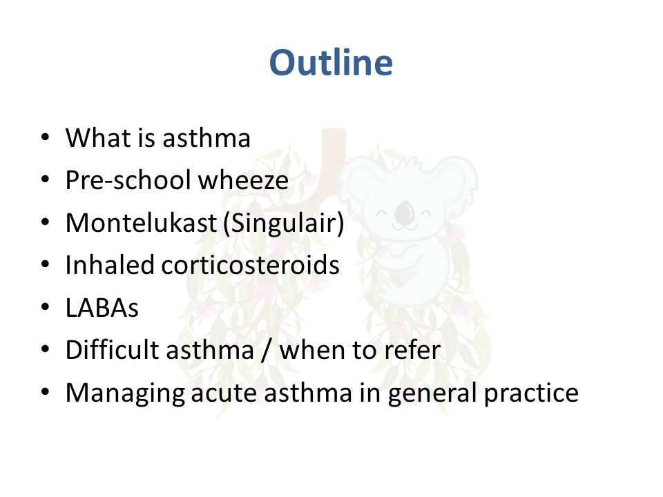Outline What is asthma Pre-school wheeze Montelukast (Singulair) Inhaled corticosteroids LABAs Difficult asthma / when to refer Managing acute asthma