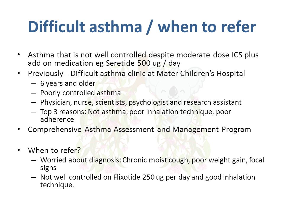 Difficult asthma / when to refer Asthma that is not well controlled despite moderate dose ICS plus add on medication eg Seretide 500 ug / day Previous